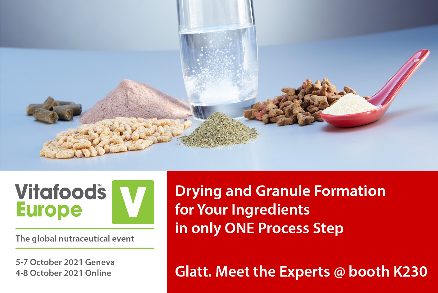 Drying and granule formation for your ingredients in only one process step. Meet the Glatt experts at the Vitafoods in Geneva, 5 - 7 October 2021 at booth K230